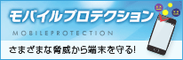 モバイルプロテクション|様々な脅威から端末を守る